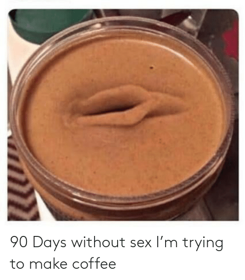 Coffee: 90 Days without sex I'm trying to make coffee