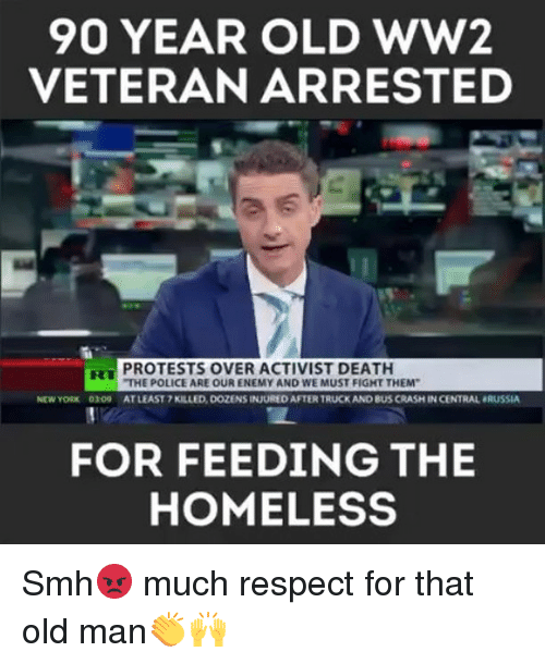 Homeless, Memes, and New York: 90 YEAR OLD wW2  VETERAN ARRESTED  PROTESTS OVER ACTIVIST DEATH  THE POLICE ARE OUR ENEMY AND WE MUST FIGHT THEM  NEW YORK 0309AT LEAST 7 KILLED, DOZENS INJURED AFTER TRUCK AND BUS CRASH IN CENTRAL RUSSIA  FOR FEEDING THE  HOMELESS Smh😡 much respect for that old man👏🙌