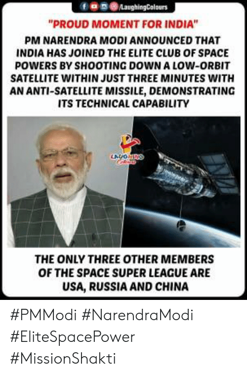 """satellite: 9030  """"PROUD MOMENT FOR INDIA""""  PM NARENDRA MODI ANNOUNCED THAT  INDIA HAS JOINED THE ELITE CLUB OF SPACE  POWERS BY SHOOTING DOWN A LOW-ORBIT  SATELLITE WITHIN JUST THREE MINUTES WITH  AN ANTI-SATELLITE MISSILE, DEMONSTRATING  ITS TECHNICAL CAPABILITY  THE ONLY THREE OTHER MEMBERS  OF THE SPACE SUPER LEAGUE ARE  USA, RUSSIA AND CHINA #PMModi #NarendraModi #EliteSpacePower #MissionShakti"""