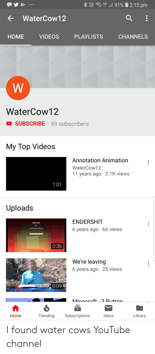 Videos, youtube.com, and Home: 91%2:15 pm  Vo  LTE  4G  t  WaterCow12  HOME  VIDEOS  PLAYLISTS  CHANNELS  W  WaterCow12  D SUBSCRIBE  69 subscribers  My Top Videos  Annotation Animation  WaterCow12  11 years ago 2.1K views  1:01  Uploads  ENDERSHIT  6 years ago 66 views  0:36  We're leaving  6 years ago 25 views  0:09  Bryan Johnson  Minocroft.  - 3 Rutton  Trending  Subscriptions  Inbox  Library  Home I found water cows YouTube channel