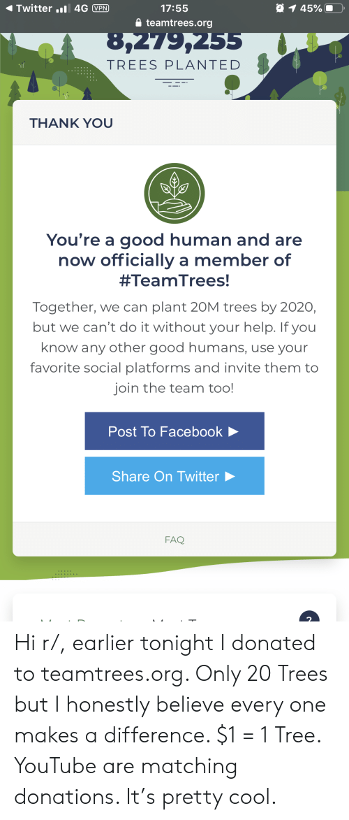 Facebook, Twitter, and youtube.com: 91 45%  Twitter. 4G VPN  17:55  teamtrees.org  8,279,255  TREES PLANTED  THANK YOU  You're a good human and are  now officially a member of  #TeamTrees!  Together, we can plant 2OM trees by 2020,  but we can't do it without your help. If you  know any other good humans, use your  favorite social platforms and invite them to  join the team too!  Post To Facebook  Share On Twitter  FAQ  H Hi r/, earlier tonight I donated to teamtrees.org. Only 20 Trees but I honestly believe every one makes a difference. $1 = 1 Tree. YouTube are matching donations. It's pretty cool.