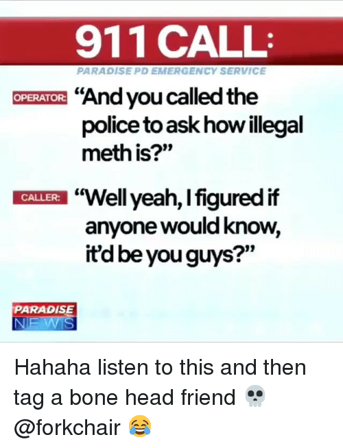 """Head, Ironic, and Paradise: 911 CALL  PARADISE PD EMERGENCY SERVICE  """"And you called the  police to ask how illegal  meth is?""""  OPERATOR:  """"Well yeah, l figured if  anyone would know,  itd be you guys?""""  t0  CALLER:  PARADISE Hahaha listen to this and then tag a bone head friend 💀 @forkchair 😂"""