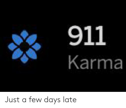 Karma, Just, and  Days: 911  Karma Just a few days late