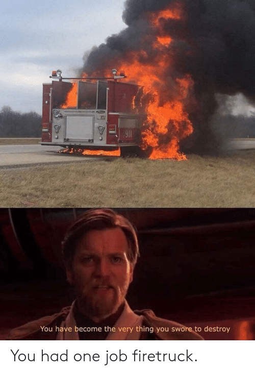 you had one job: 911  You have become the very thing you swore to destroy You had one job firetruck.