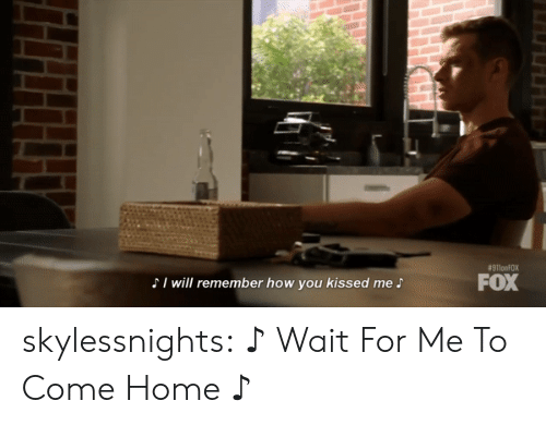 come-home:  #911onFOX  FOX  SI will remember how you kissed me S skylessnights:   ♪ Wait For Me To Come Home ♪