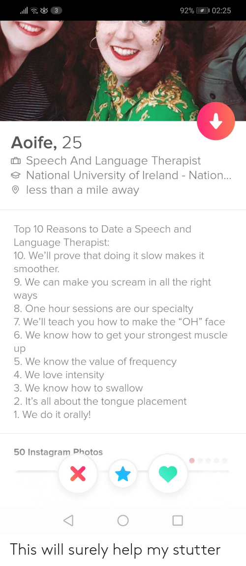 "Instagram, Love, and Scream: 92%  02:25  4  Aoife, 25  Speech And Language Therapist  National University of Ireland - Nation  9 less than a mile away  Top 10 Reasons to Date a Speech and  Language Therapist:  10. We'll prove that doing it slow makes it  smoother.  9. We can make you scream in all the right  Ways  8. One hour sessions are our specialty  7. We'll teach you how to make the ""OH"" face  6. We know how to get your strongest muscle  . We know the value of frequency  4. We love intensity  3. We know how to swallow  2. It's all about the tongue placement  1. We do it orally  50 Instagram Photos This will surely help my stutter"