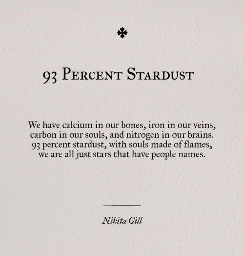 Gill: 93 PERCENT STARDUST  We have calcium in our bones, iron in our veins,  carbon in our souls, and nitrogen in our brains.  93 percent stardust, with souls made of flames,  we are all just stars that have people names.  Nikita Gill
