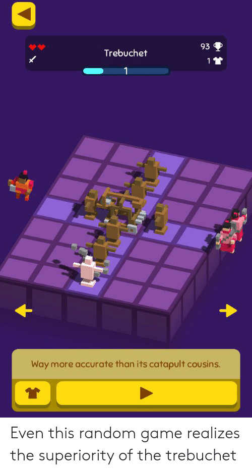 Game, Random, and Cousins: 93  Trebuchet  11  Way more accurate than its catapult cousins. Even this random game realizes the superiority of the trebuchet