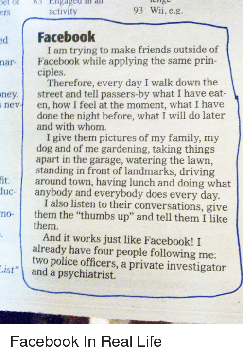 """Driving, Funny, and Police: 93 Wii, e.g.  activity  Crs  d Facebook  I am trying to make friends outside of  nar. Facebook while applying the same prin-  ciples.  Therefore, every day I walk down the  ney. street and tell passers-by what I have eat  s nevt en, how I feel at the moment, what I have  done the night before, what I will do later  and with whom.  I give them pictures of my family, my  dog and of me gardening, taking things  apart in the garage, watering the lawn,  standing in front of landmarks, driving  fit. around town, having lunch and doing what  uc- anybody and everybody does every day  I also listen to their conversations, give  mo- them the """"thumbs up"""" and tell them I like  them.  And it works just like Facebook! I  already have four people following me  two police officers, a private investigator  List"""" and a psychiatrist. Facebook In Real Life"""