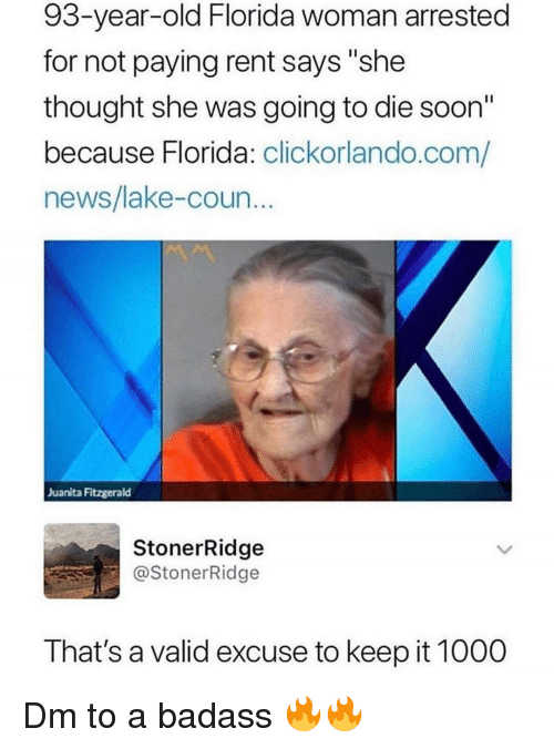"Memes, News, and Soon...: 93-year-old Florida woman arrested  for not paying rent says ""she  thought she was going to die soon""  because Florida: clickorlando.com/  news/lake-coun  Juanita Fitzgerald  StonerRidge  @StonerRidge  That's a valid excuse to keep it 1000 Dm to a badass 🔥🔥"
