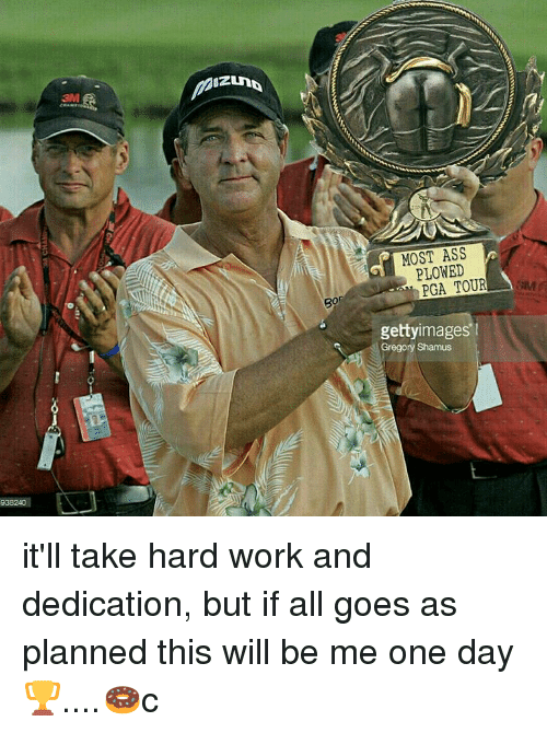 hard work and dedication: 938240  MOST ASS  PLOWED  PGA TOUR  gettyimages  Gregory Shamus it'll take hard work and dedication, but if all goes as planned this will be me one day🏆....🍩c