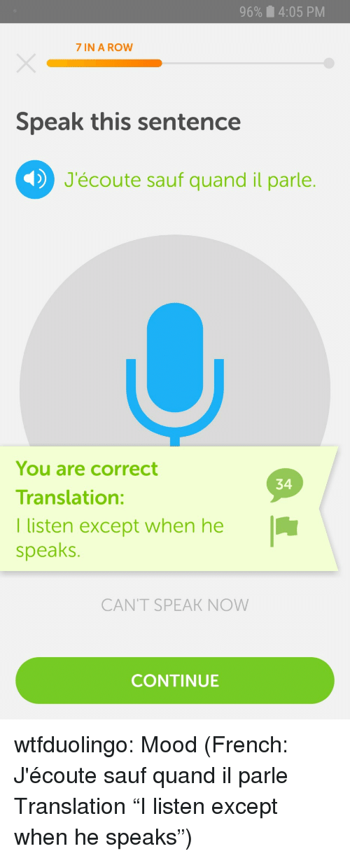 """7 In: 96%  4:05 PM  7 IN A ROW  Speak this sentence  J'écoute sauf quand il parle.  You are correct  Translation:  I listen except when he  speaks.  34  CANT SPEAK NOW  CONTINUE wtfduolingo:  Mood  (French: J'écoute sauf quand il parle Translation """"I listen except when he speaks"""")"""