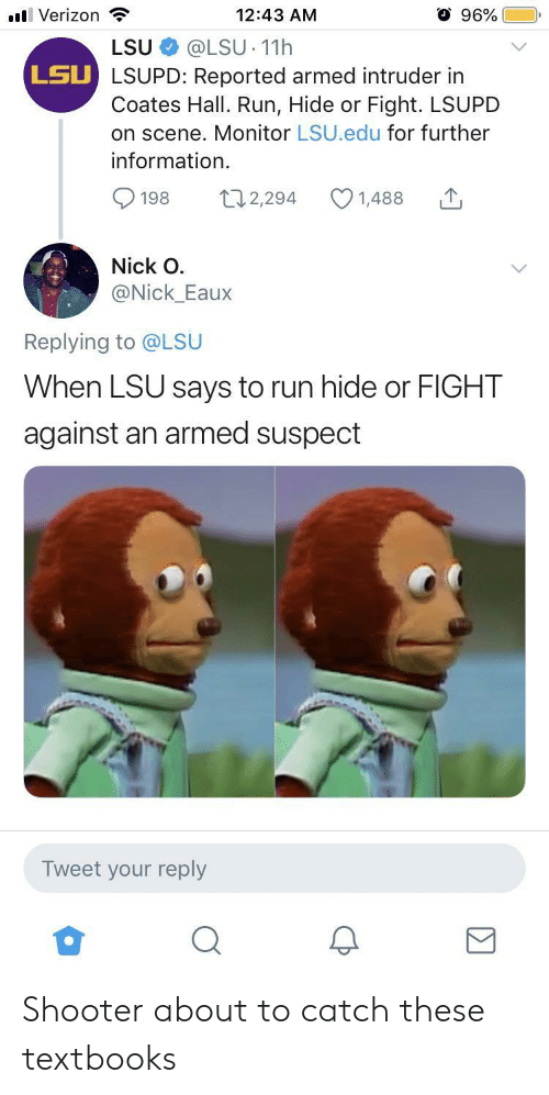 Run, Verizon, and Information: 96%  l Verizon  12:43 AM  @LSU 11h  LSU LSUPD: Reported armed intruder in  Coates Hall. Run, Hide or Fight. LSUPD  on scene. Monitor LSU.edu for further  LSU  information  t12,294  198  1,488  Nick O  @Nick_Eaux  Replying to @LSU  When LSU says to run hide or FIGHT  against an armed suspect  Tweet your reply Shooter about to catch these textbooks