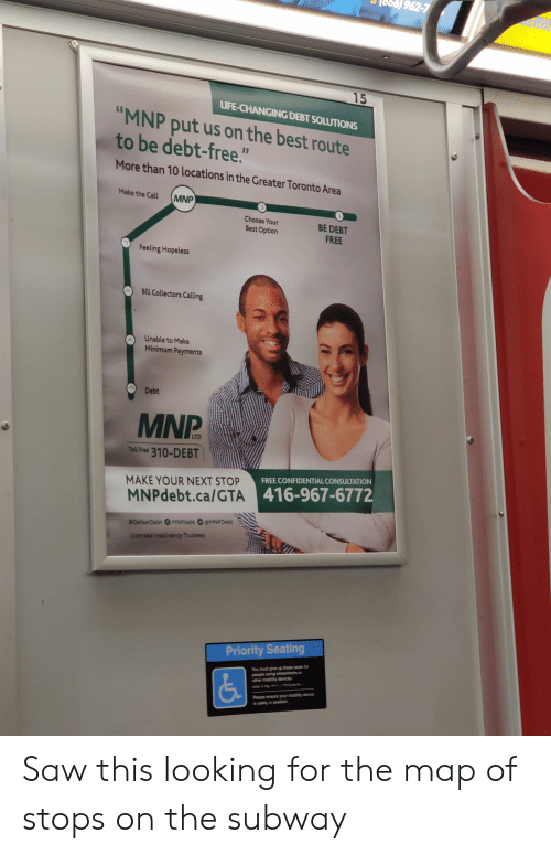 """Life, Saw, and Subway: 962-7  JERVA  15  LIFE-CHANGING DEBT SOLUTIONS  """"MNP put us on the best route  to be debt-free.""""  11  More than 10 locations in the Greater Toronto Area  Make the Call  MNP  Choose Your  BE DEBT  Best Option  FREE  Feeling Hopeless  Bill Collectors Calling  Unable to Make  Minimum Payments  Debt  MNP  LTD  Toll Free 310-DEBT  FREE CONFIDENTIAL CONSULTATION  MAKE YOUR NEXT STOP  MNPdebt.ca/GTA 416-967-6772  #DefeatDebt 0 MNPdebt O eMNPDebt  Licensed Insolvency Trustees  Priority Seating  You must give up these seats for  people using wheelchairs or  other mobility devices  ADA  Please ensure your mobility device  is safely in position Saw this looking for the map of stops on the subway"""