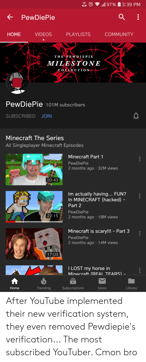 Community, Minecraft, and Videos: 97%  3:39 PM  PewDiePie  HOME  COMMUNITY  VIDEOS  PLAYLISTS  THE PEWD I E P I E  MILESTONE  COLLECT I ON  PewDiePie 101M subscribers  SUBSCRIBED JOIN  Minecraft The Series  All Singleplayer Minecraft Episodes  Minecraft Part 1  PewDiePie  2 months ago 32M views  20:43  Im actually having... FUN?  In MINECRAFT (hacked)  Part 2  PewDiePie  22:15  2 months ago 18M views  Minecraft is scary!! - Part 3  PewDiePie  2 months ago 14M views  17:03  I LOST my horse in  Minecraft (REAL TEARS) -  Library  Trending  Subscriptions  Inbox  Home After YouTube implemented their new verification system, they even removed Pewdiepie's verification... The most subscribed YouTuber. Cmon bro