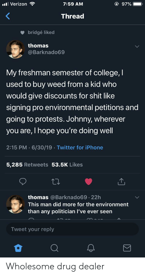 Protests: @ 97%  ll Verizon  7:59 AM  Thread  bridgé liked  thomas  @Barknado69  My freshman semester of college,I  used to buy weed from a kid who  would give discounts for shit like  signing pro environmental petitions and  going to protests. Johnny, wherever  you are, I hope you're doing well  2:15 PM 6/30/19 Twitter for iPhone  5,285 Retweets 53.5K Likes  thomas @Barknado69.22h  This man did more for the environment  than any politician I've ever seen  Tweet your reply Wholesome drug dealer