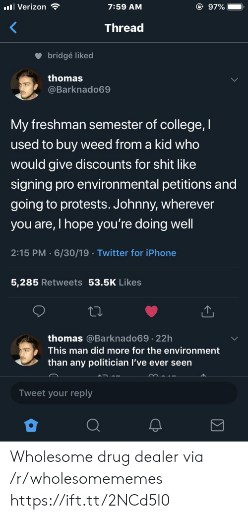 Protests: @ 97%  Verizon  7:59 AM  Thread  bridgé liked  thomas  @Barknado69  My freshman semester of college, I  used to buy weed from a kid who  would give discounts for shit like  signing pro environmental petitions and  going to protests. Johnny, wherever  you are, I hope you're doing well  2:15 PM 6/30/19 Twitter for iPhone  5,285 Retweets 53.5K Likes  thomas @Barknado69 22h  .  This man did more for the environment  than any politician I've ever seen  Tweet your reply Wholesome drug dealer via /r/wholesomememes https://ift.tt/2NCd5l0