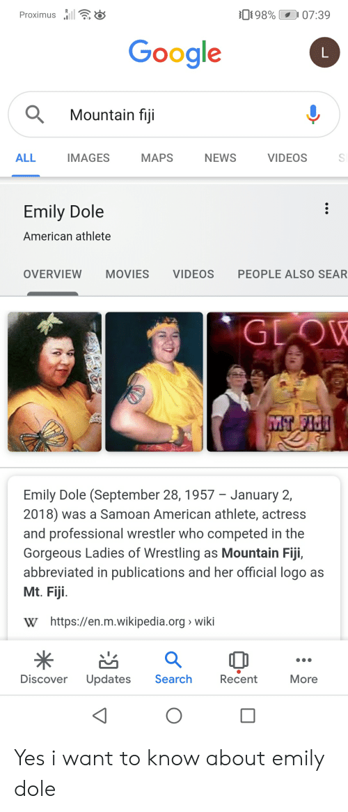 Google, Movies, and News: 98%  07:39  Proximus  Google  L  Mountain fiji  IMAGES  ALL  NEWS  VIDEOS  МAPS  Emily Dole  American athlete  OVERVIEW  MOVIES  VIDEOS  PEOPLE ALSO SEAR  GLOW  MT FI  Emily Dole (September 28, 1957 - January 2,  2018) was a Samoan American athlete, actress  and professional wrestler who competed in the  Gorgeous Ladies of Wrestling as Mountain Fiji,  abbreviated in publications and her official logo as  Mt. Fiji  W https://en.m.wikipedia.org wiki  Search  Discover  Updates  Recent  More Yes i want to know about emily dole