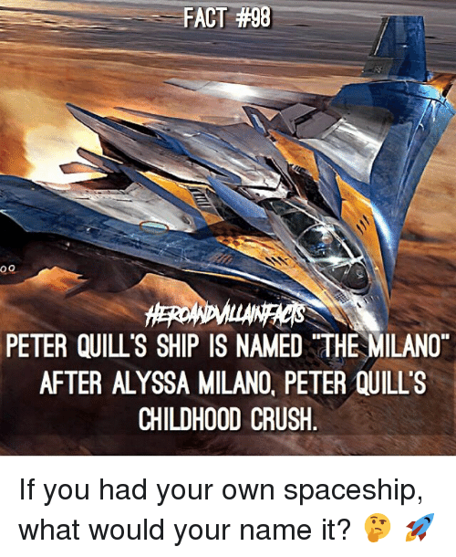 Alyssa Milano:  #98  FACT #98  PETER QUILL S SHIP IS NAMED THE MILANO  AFTER ALYSSA MILANO, PETER QUILLS  CHILDHOOD CRUSH If you had your own spaceship, what would your name it? 🤔 🚀