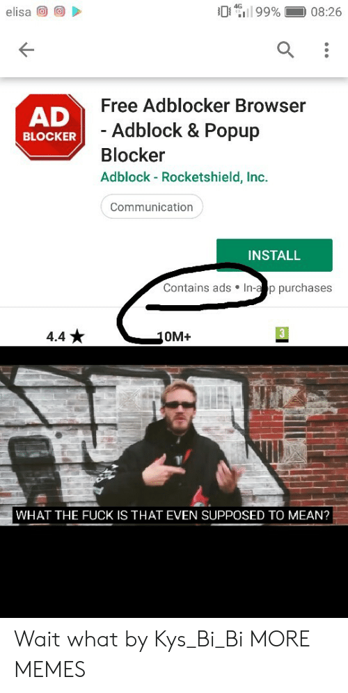 a&p: 99%  4G  elisa  08:26  Free Adblocker Browser  AD  - Adblock & Popup  BLOCKER  Blocker  Adblock - Rocketshield, Inc.  Communication  INSTALL  Contains ads In-a p purchases  3  4.4  10M+  WHAT THE FUCK IS THAT EVEN SUPPOSED TO MEAN? Wait what by Kys_Bi_Bi MORE MEMES