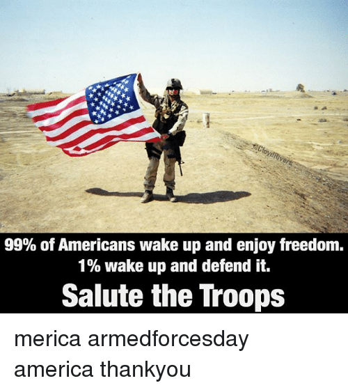 Freedomed: 99% of Americans wake up and enjoy freedom.  1% wake up and defend it.  Salute the Troops merica armedforcesday america thankyou