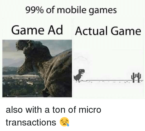 mobile games: 99% of mobile games  Game Ad  Actual Game also with a ton of micro transactions 😪