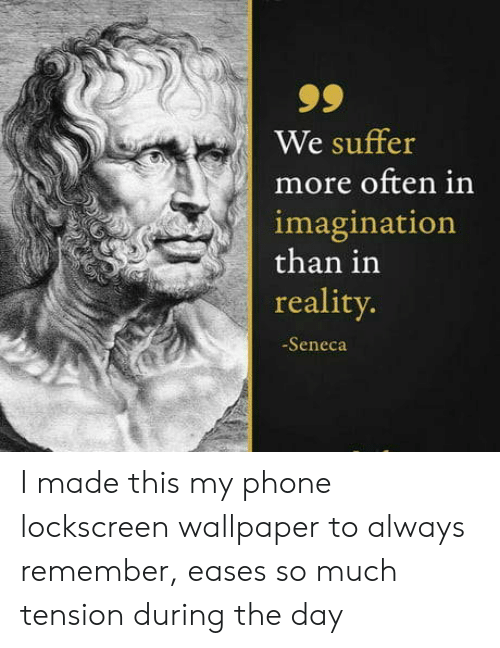 Wallpaper: 99  We suffer  more often in  imagination  than in  reality.  -Seneca I made this my phone lockscreen wallpaper to always remember, eases so much tension during the day