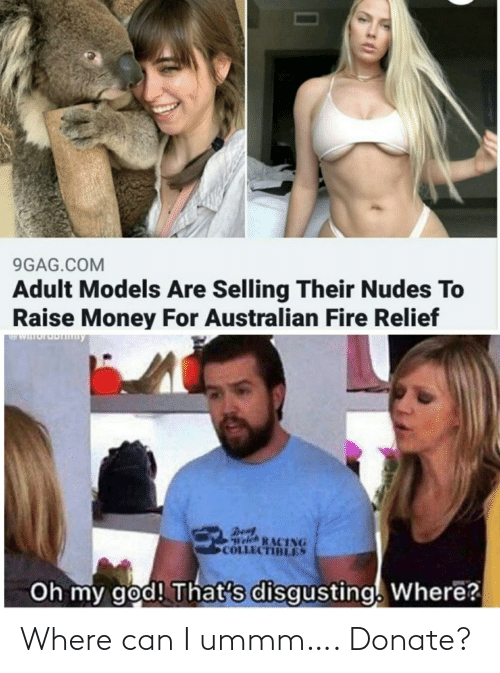 donate: 9GAG.COM  Adult Models Are Selling Their Nudes To  Raise Money For Australian Fire Relief  WIuruDny  Den  Welch RACING  COLLECTIBLES  Oh my god! That's disgusting. Where? Where can I ummm…. Donate?