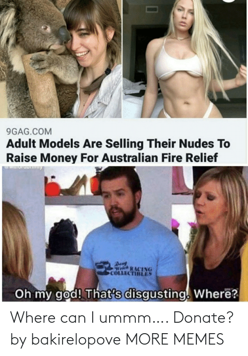 donate: 9GAG.COM  Adult Models Are Selling Their Nudes To  Raise Money For Australian Fire Relief  WIuruDny  Den  Welch RACING  COLLECTIBLES  Oh my god! That's disgusting. Where? Where can I ummm…. Donate? by bakirelopove MORE MEMES