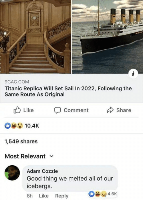 9gag, Memes, and Titanic: 9GAG.COM  Titanic Replica Will Set Sail In 2022, Following the  Same Route As Original  山Like Comment Share  10.4K  1,549 shares  Most Relevant  Adam Cozzie  Good thing we melted all of our  icebergs.  6h Like Reply  4.6K