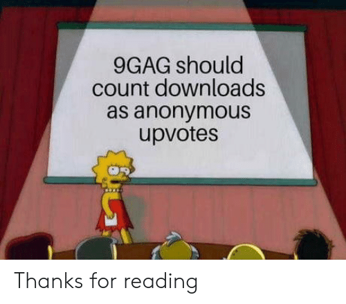 Upvotes: 9GAG should  count downloads  as anonymous  upvotes Thanks for reading