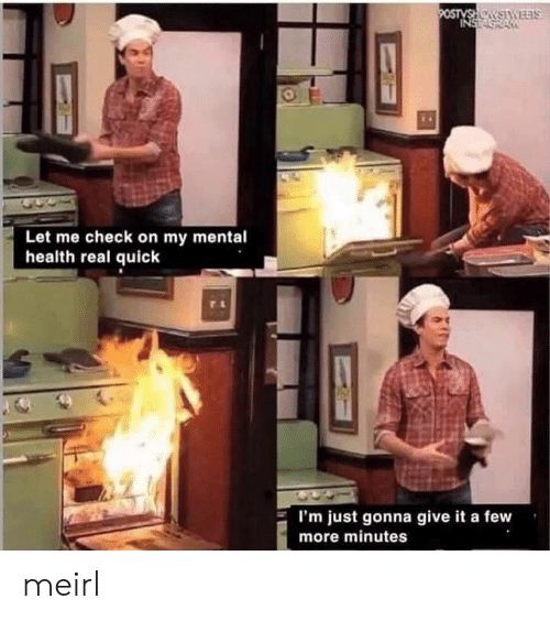 MeIRL, Mental Health, and Health: 9OSTVSHOSTYEETS  INSTA  Let me check on my mental  health real quick  I'm just gonna give it a few  more minutes meirl