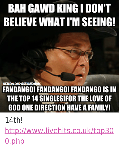 Bah Gawd: BAH GAWD KINGI DON'T  BELIEVE WHAT IMSEEING!  FANDANGO! FANDANGO! FANDANGO ISIN  THE TOP 14 SINGLES!FOR THE LOVE OF  GOD ONE DIRECTION HAVE A FAMILY! 14th! http://www.livehits.co.uk/top300.php