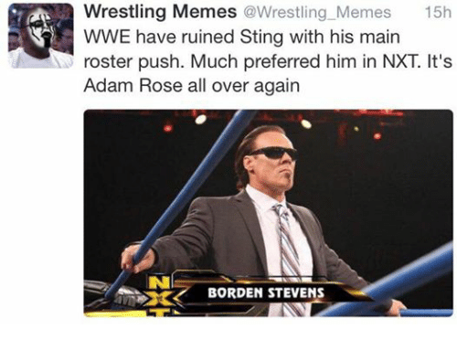 Wrestling Memes: a Wrestling Memes @Wrestling Memes  15h  WWE have ruined Sting with his main  roster push. Much preferred him in NXT It's  Adam Rose all over again  BORDEN STEVENS