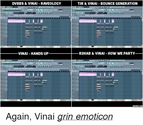 > > Emoticon: DVBBS & VINAI RAVEOLOGY  VINAI HANDS UP  TUR & VINAI BOUNCE GENERATION  RaHAB & VINAI HOW WE PARTY Again, Vinai grin emoticon