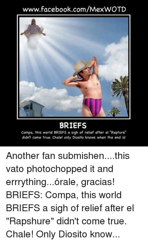 """Borat: www.facebook.com/MexWOTD  BRIEFS  Compa, this world BRIEFS a sigh of relief after el """"Rapture""""  didn't come true. Chale! only Diosito knows when the end is! Another fan submishen....this vato photochopped it and errrything...órale, gracias! BRIEFS: Compa, this world BRIEFS a sigh of relief after el """"Rapshure"""" didn't come true.  Chale! Only Diosito knows when the end is! - Rey Leon DelaSelva *Tha vato on the picshur been baptized as """"El Borat de Sinaloa""""*"""