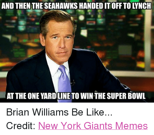 New York Giant Memes: AND THEN THE SEAHAWKSHANDED IT OFF TO LYNCH  AT THE ONE YARDILINE TO WINTHE SUPER BOWL Brian Williams Be Like... Credit: New York Giants Memes