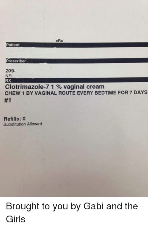 Vagin: eRx  Patient  Prescriber  209.  NPI  RX  Clotrimazole-7 1 vaginal cream  CHEW 1 BY VAGINAL ROUTE EVERY BEDTIME FOR 7 DAYS  #1  Refills: 0  Substitution Allowed Brought to you by Gabi and the Girls