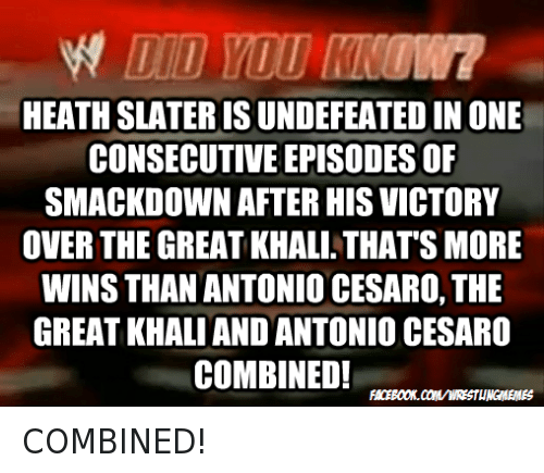 Wrestling, World Wrestling Entertainment, and Victorious: HEATHSLATERISUNDEFEATED IN ONE  CONSECUTIVE EPISODESOF  SMACKDOWN AFTER HIS VICTORY  OVER THE GREATKHALI. THATS MORE  WINS THAN ANTONIO CESARO, THE  GREAT KHALI AND ANTONIO CESARO  COMBINED! COMBINED!