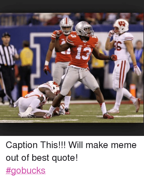 Facebook Caption This Will make meme out 732ec3 c5 caption this!!! will make meme out of best quote! gobucks
