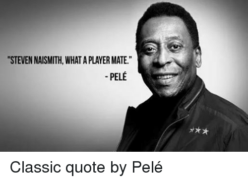 Classic Quotes Stunning STEVEN NAISMITH WHAT A PLAYER MATE PELE Classic Quote By Pelé