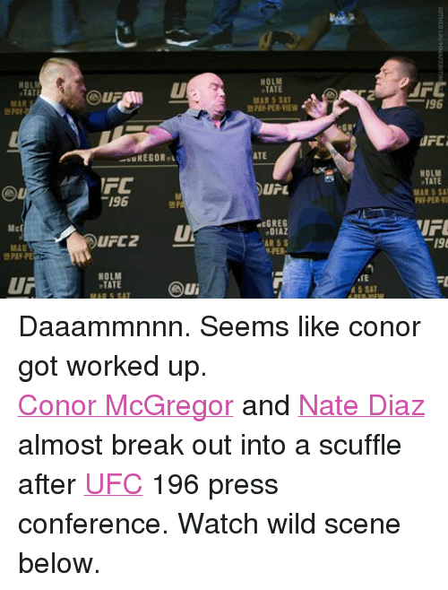mpa: TAT  MAR  McF  FC  196  UFC 2  HOLM  TATE  MAR 5 SAT  MPA  HOLM  TATE  MAR 5 SAT  PAY-PER-VIEW  ATE  U L  dcGREG  DIAZ  AR 5 S  V-PER  GR  R 5 SAT  AFE  196  UFC  TATE  MAR 5 SAT  PAY-PER-VII  FL Daaammnnn. Seems like conor got worked up.Conor McGregor and Nate Diaz almost break out into a scuffle after UFC 196 press conference. Watch wild scene below.