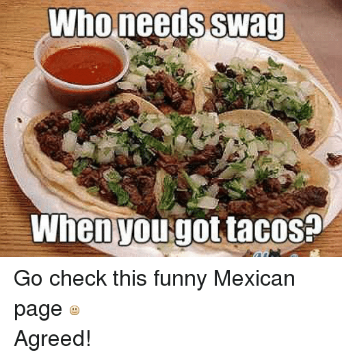 Funny, Swag, and Mexican Word of the Day: Who needs Swag  When You got tacos Go check this funny Mexican page Agreed!