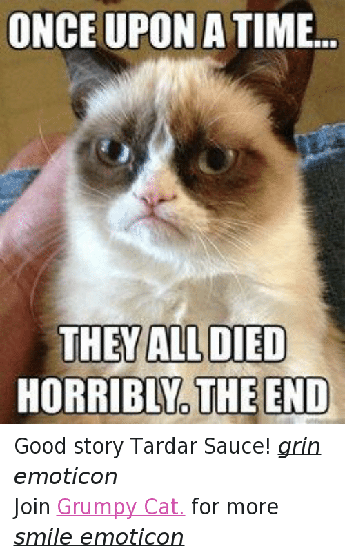 Tardar Sauce: ONCE UPON A TIME...  THEY ALL DIED  HORRIBLNO THE END Good story Tardar Sauce! grin emoticon Join Grumpy Cat. for more smile emoticon