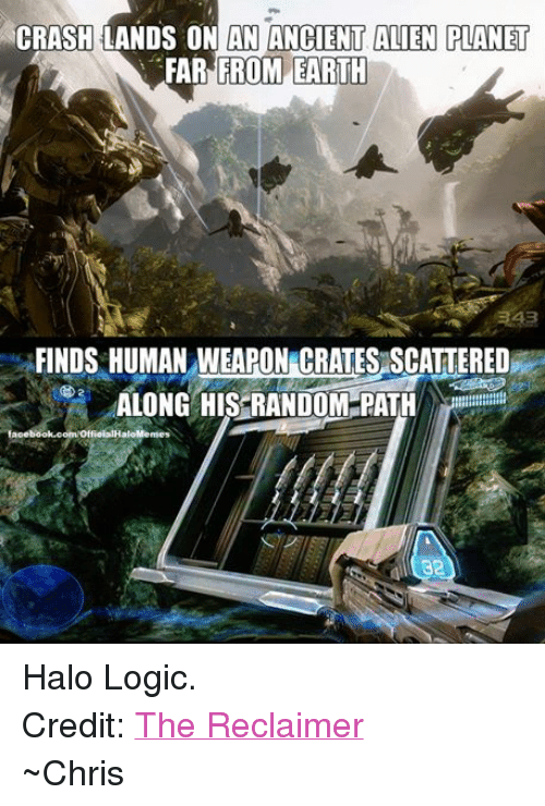 Ancient Aliens: CRASH LANDS ON AN ANCIENT ALIEN PLANET  FROM EARTH  FAR FINDS HUMAN WEAPON CRATESASCATTERED  ALONG HIS RANDOM PATH  facebook.com/OtfieialHaloMemes  32 Halo Logic. Credit: The Reclaimer ~Chris
