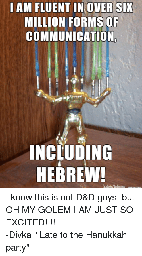 "Facebook, Party, and Excite: I AM FLUENT IN OVER SIX  MILLION FORMS OF  COMMUNICATION  INCLUDING  HEBREW!  facebook/dndmemes  made on impur I know this is not D&D guys, but OH MY GOLEM I AM JUST SO EXCITED!!!!  -Divka "" Late to the Hanukkah party"""