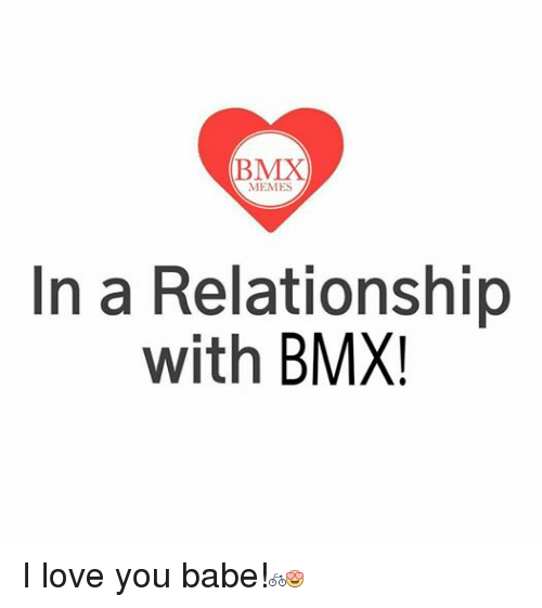 Love, Meme, and Memes: (BMX  MEMES  In a Relationship  with  BMX I love you babe!