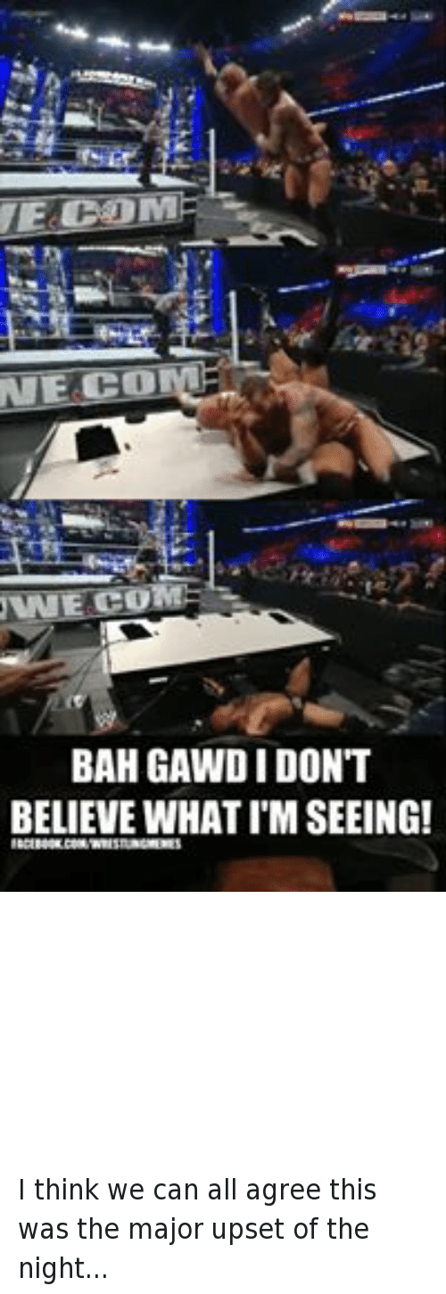 Bah Gawd: TEA COM  NNESCU  BAH GAWD I DON'T  BELIEVE WHAT IM SEEING!  ACEBOOKCOMWRESTLINGMEMES  SPANISHANNOUNCETABLEWINS!SPANISH  ANNOUNCE TABLESDREAMS HAVE COMETRUE! I think we can all agree this was the major upset of the night...