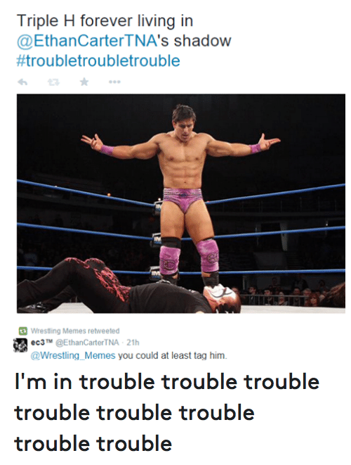 ec3: Triple H forever living in  @Ethan s shadow  #troubletroubletrouble  Wrestling Memes retweeted  ec3  TM @Ethan Carter TNA 21h  @Wrestling Memes you could at least tag him. I'm in trouble trouble trouble trouble trouble trouble trouble trouble