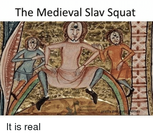 Slav Squat: The Medieval Slav Squat  pretty pa  turo Memes It is real